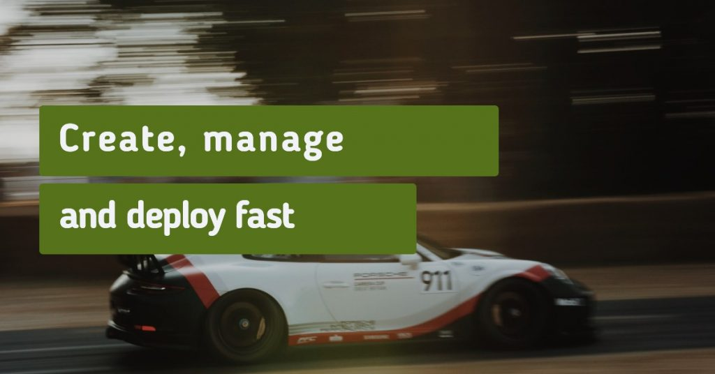 Create, manage and deploy fast